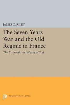 Princeton Legacy Library: The Seven Years War and the Old Regime in France, James Riley