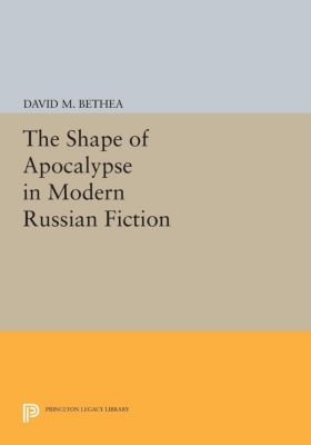 Princeton Legacy Library: The Shape of Apocalypse in Modern Russian Fiction, David M. Bethea