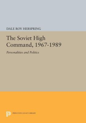 Princeton Legacy Library: The Soviet High Command, 1967-1989, Dale Roy Herspring