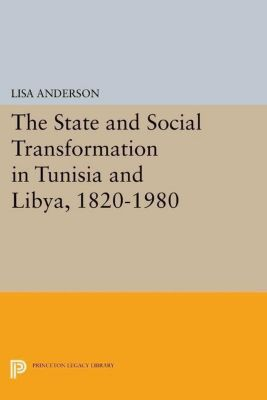 Princeton Legacy Library: The State and Social Transformation in Tunisia and Libya, 1830-1980, Lisa Anderson