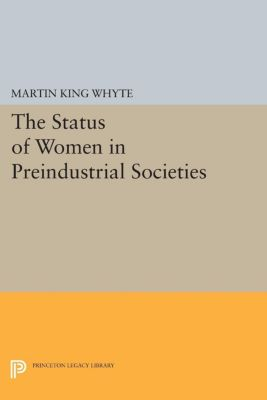 Princeton Legacy Library: The Status of Women in Preindustrial Societies, Martin King Whyte