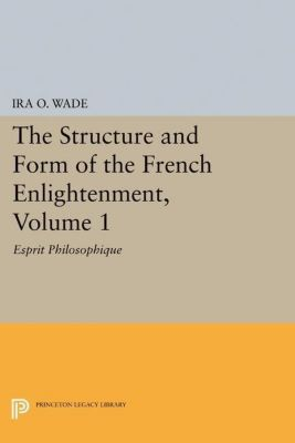 Princeton Legacy Library: The Structure and Form of the French Enlightenment, Volume 1, Ira O. Wade