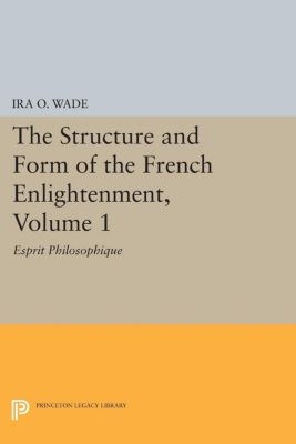 Princeton Legacy Library: The Structure and Form of the French Enlightenment, Volume 1, Ira Wade