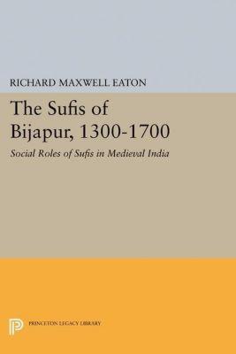 Princeton Legacy Library: The Sufis of Bijapur, 1300-1700, Richard Maxwell Eaton