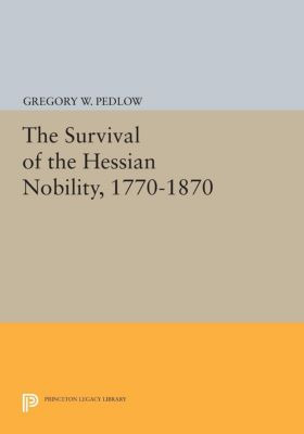 Princeton Legacy Library: The Survival of the Hessian Nobility, 1770-1870, Gregory Pedlow
