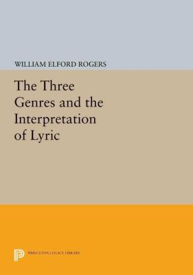 Princeton Legacy Library: The Three Genres and the Interpretation of Lyric, William Elford Rogers