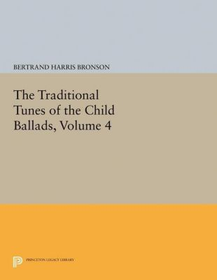 Princeton Legacy Library: The Traditional Tunes of the Child Ballads, Volume 4, Bertrand Harris Bronson