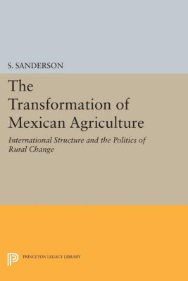 Princeton Legacy Library: The Transformation of Mexican Agriculture, S. Sanderson