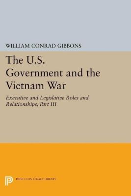 Princeton Legacy Library: The U.S. Government and the Vietnam War: Executive and Legislative Roles and Relationships, Part III, William Conrad Gibbons