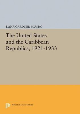 Princeton Legacy Library: The United States and the Caribbean Republics, 1921-1933, Dana Gardner Munro