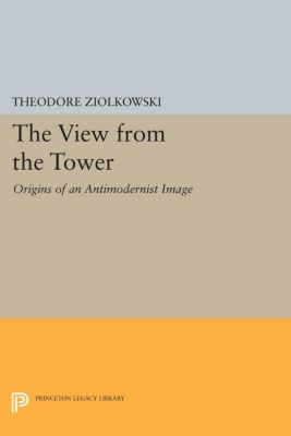 Princeton Legacy Library: The View from the Tower, Theodore Ziolkowski