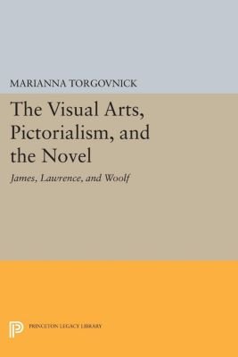 Princeton Legacy Library: The Visual Arts, Pictorialism, and the Novel, Marianna Torgovnick