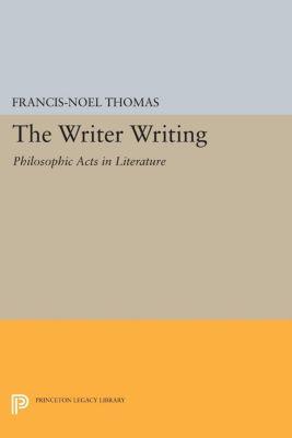 Princeton Legacy Library: The Writer Writing, Francis-Noël Thomas