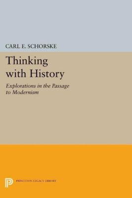 Princeton Legacy Library: Thinking with History, Carl E. Schorske