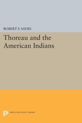 Princeton Legacy Library: Thoreau and the American Indians, Robert F. Sayre
