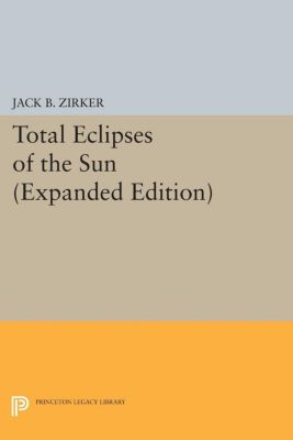 Princeton Legacy Library: Total Eclipses of the Sun, Jack B. Zirker