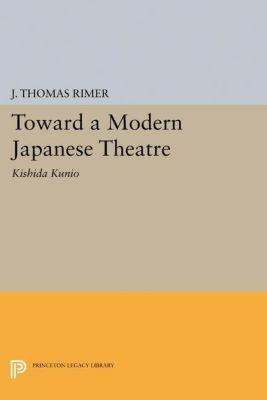 Princeton Legacy Library: Toward a Modern Japanese Theatre, J. Thomas Rimer