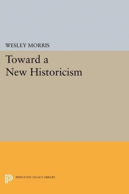 Princeton Legacy Library: Toward a New Historicism, Wesley Morris