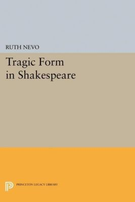 Princeton Legacy Library: Tragic Form in Shakespeare, Ruth Nevo