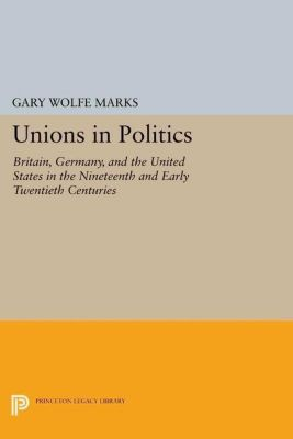 Princeton Legacy Library: Unions in Politics, Gary Wolfe Marks