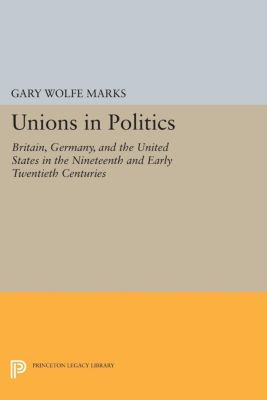Princeton Legacy Library: Unions in Politics, Gary Marks
