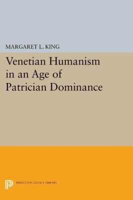 Princeton Legacy Library: Venetian Humanism in an Age of Patrician Dominance, Margaret L. King