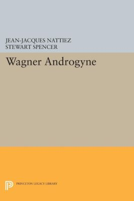 Princeton Legacy Library: Wagner Androgyne, Jean-Jacques Nattiez