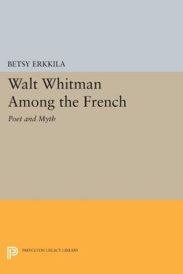 Princeton Legacy Library: Walt Whitman Among the French, Betsy Erkkila