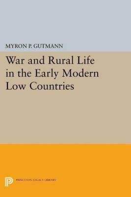 Princeton Legacy Library: War and Rural Life in the Early Modern Low Countries, Myron P. Gutmann