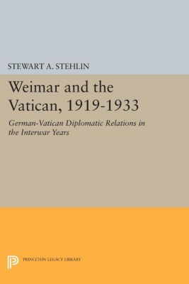 Princeton Legacy Library: Weimar and the Vatican, 1919-1933, Stewart A. Stehlin