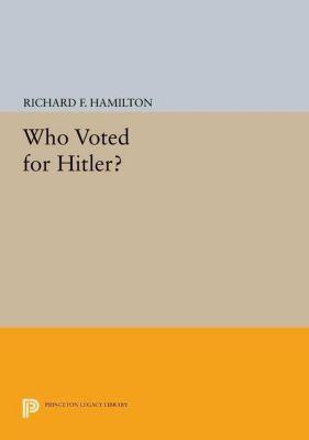 Princeton Legacy Library: Who Voted for Hitler?, Richard F. Hamilton
