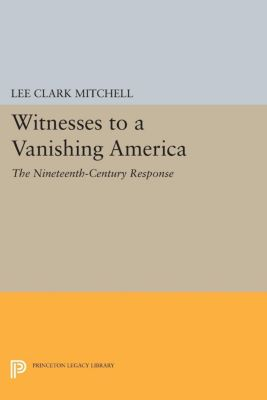 Princeton Legacy Library: Witnesses to a Vanishing America, Lee Mitchell
