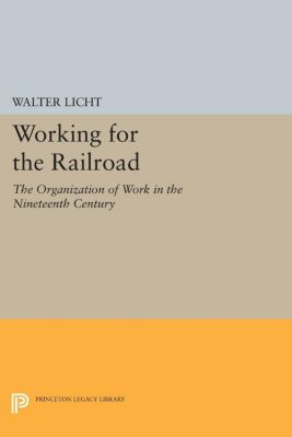 Princeton Legacy Library: Working for the Railroad, Walter Licht