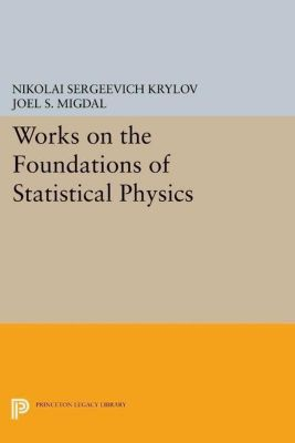 Princeton Legacy Library: Works on the Foundations of Statistical Physics, Nikolai Sergeevich Krylov