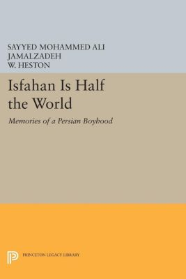 Princeton Library of Asian Translations: Isfahan Is Half the World, Sayyed Mohammed Ali Jamalzadeh, W. Heston