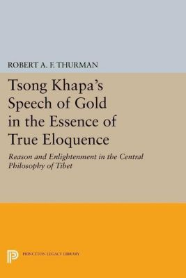 Princeton Library of Asian Translations: Tsong Khapa's Speech of Gold in the Essence of True Eloquence, Robert A. F. Thurman
