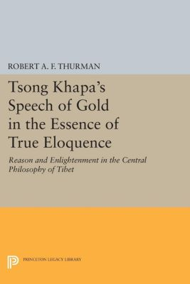 Princeton Library of Asian Translations: Tsong Khapa's Speech of Gold in the Essence of True Eloquence, Robert A.F. Thurman