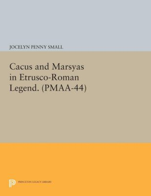 Princeton Monographs in Art and Archeology: Cacus and Marsyas in Etrusco-Roman Legend. (PMAA-44), Volume 44, Jocelyn Penny Small