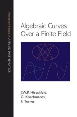 Princeton Series in Applied Mathematics: Algebraic Curves over a Finite Field, F. Torres, G. Korchmáros, J. W. P. Hirschfeld