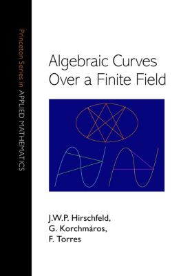 Princeton Series in Applied Mathematics: Algebraic Curves over a Finite Field, F. Torres, G. Korchmáros, J. W.P. Hirschfeld