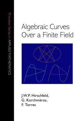 Princeton Series in Applied Mathematics: Algebraic Curves over a Finite Field, F. Torres, G. Korchmáros, J. W.P. Hirschfeld