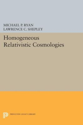 Princeton Series in Physics: Homogeneous Relativistic Cosmologies, Lawrence C. Shepley, Michael P. Ryan