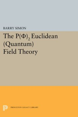 Princeton Series in Physics: P(0)2 Euclidean (Quantum) Field Theory, Barry Simon