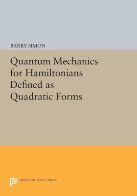 Princeton Series in Physics: Quantum Mechanics for Hamiltonians Defined as Quadratic Forms, Barry Simon