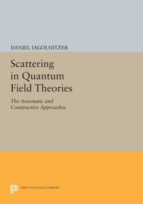 Princeton Series in Physics: Scattering in Quantum Field Theories, Daniel Iagolnitzer