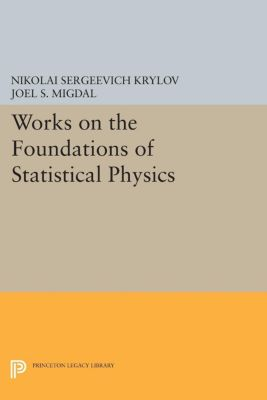 Princeton Series in Physics: Works on the Foundations of Statistical Physics, Nikolai Sergeevich Krylov