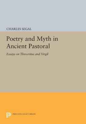 Princeton Series of Collected Essays: Poetry and Myth in Ancient Pastoral, Charles Segal