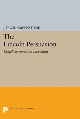 Princeton Studies in American Politics: Historical, International, and Comparative Perspectives: The Lincoln Persuasion, J. David Greenstone