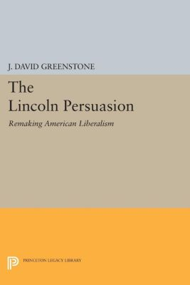 Princeton Studies in American Politics: Historical, International, and Comparative Perspectives: The Lincoln Persuasion, J. Greenstone
