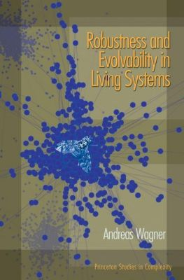 Princeton Studies in Complexity: Robustness and Evolvability in Living Systems, Andreas Wagner